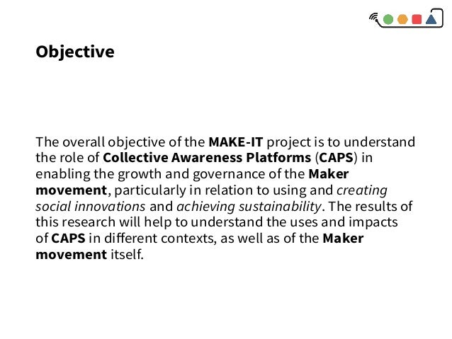 Objective The overall objective of the MAKE-ITproject is to understand the role ofCollective Awareness Platforms (CAPS)...