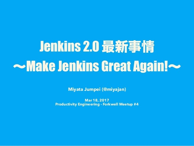 Jenkins 2.0 Make Jenkins Great Again! Miyata Jumpei (@miyajan) Mar 18, 2017 Productivity Engineering - Forkwell Meetup #4