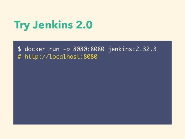 $ docker run -p 8080:8080 jenkins:2.32.3 # http://localhost:8080 Try Jenkins 2.0