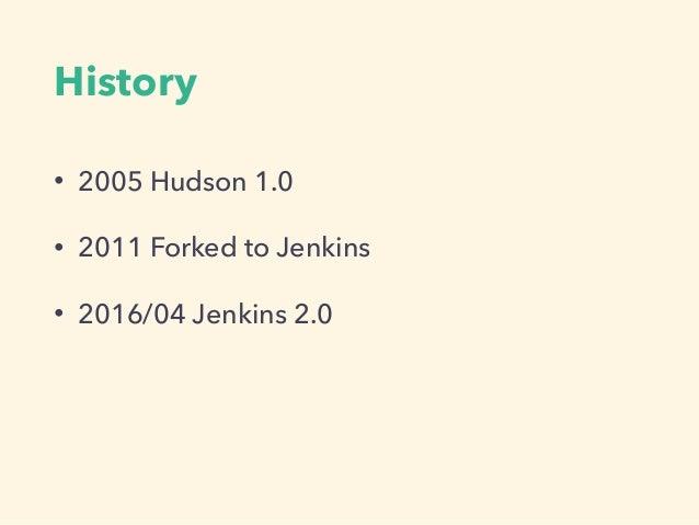 History • 2005 Hudson 1.0 • 2011 Forked to Jenkins • 2016/04 Jenkins 2.0
