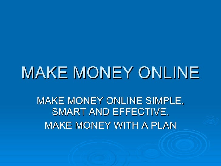 MAKE MONEY ONLINE MAKE MONEY ONLINE SIMPLE, SMART AND EFFECTIVE. MAKE MONEY WITH A PLAN