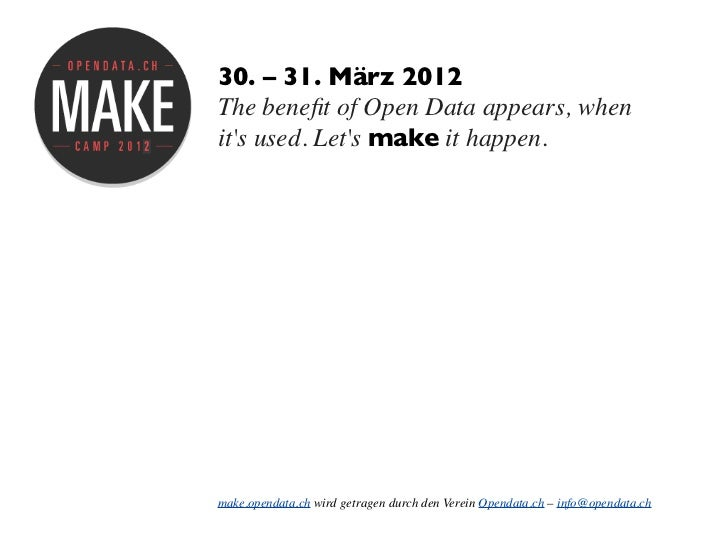 30. – 31. März 2012The benefit of Open Data appears, whenits used. Lets make it happen.make.opendata.ch wird getragen durch...