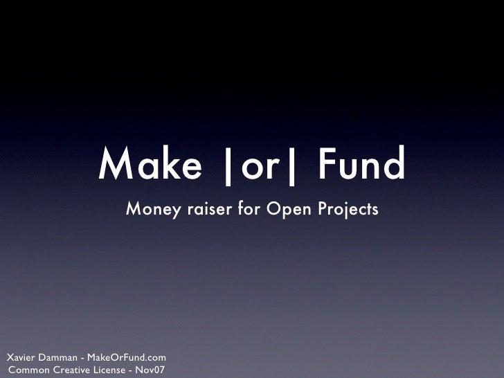 Make |or| Fund                       Money raiser for Open Projects     Xavier Damman - MakeOrFund.com Common Creative Lic...