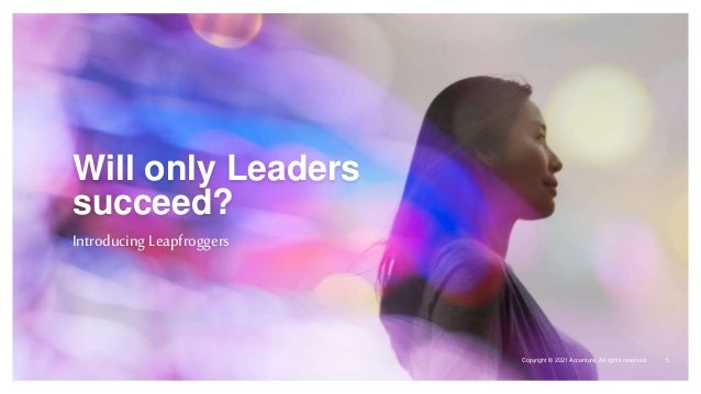 Copyright © 2021 Accenture. All rights reserved. Will only Leaders succeed? Introducing Leapfroggers Copyright © 2021 Acce...