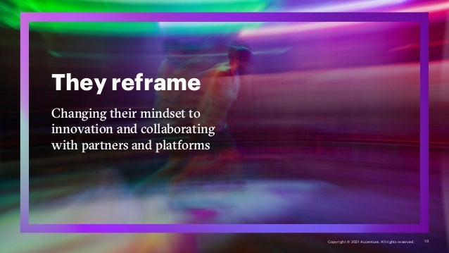 They reframe Changing their mindset to innovation and collaborating with partners and platforms 10 Copyright © 2021 Accent...