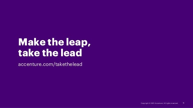 Copyright © 2021 Accenture. All rights reserved. Make the leap, take the lead accenture.com/takethelead 15
