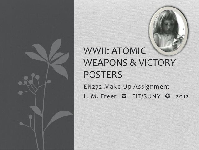WWII: ATOMICWEAPONS & VICTORYPOSTERSEN272 Make-Up AssignmentL. M. Freer ✪ FIT/SUNY ✪ 2012