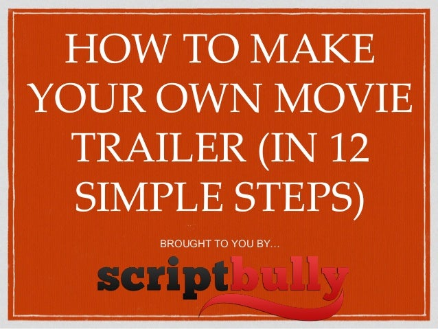 HOW TO MAKE YOUR OWN MOVIE TRAILER (IN 12 SIMPLE STEPS) BROUGHT TO YOU BY…