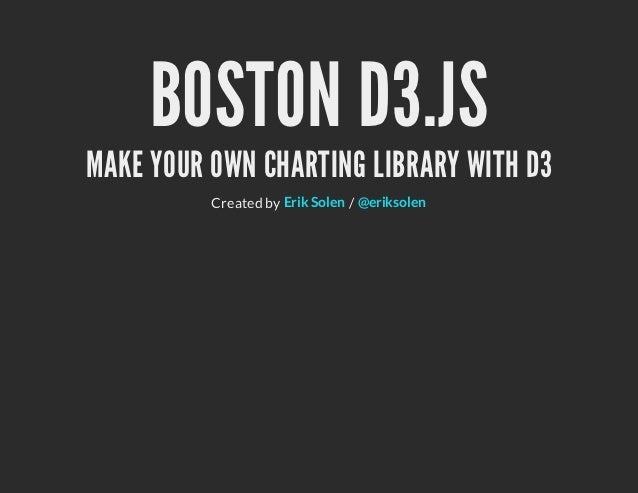 BOSTON D3.JSMAKE YOUR OWN CHARTING LIBRARY WITH D3          Created by Erik Solen / @eriksolen