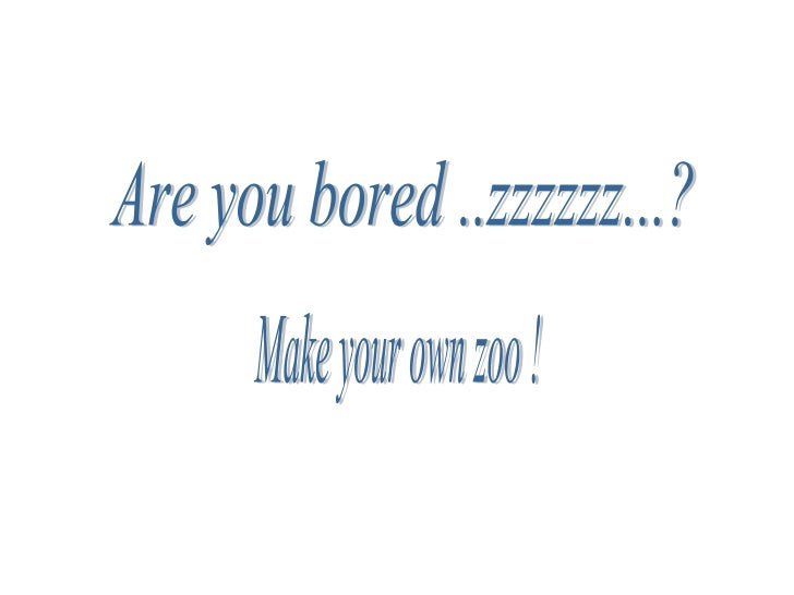 Are you bored ..zzzzzz...?  Make your own zoo !