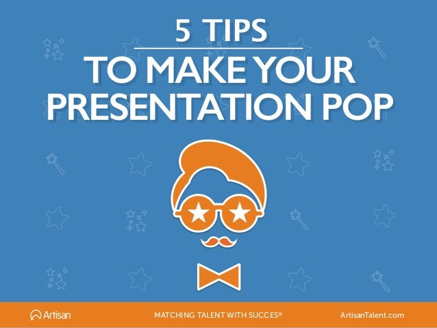 5 TIPS TO MAKEYOUR PRESENTATION POP ★ ★ MATCHING TALENT WITH SUCCES® ArtisanTalent.com