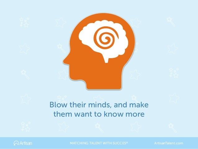Blow their minds, and make them want to know more MATCHING TALENT WITH SUCCES® ArtisanTalent.com