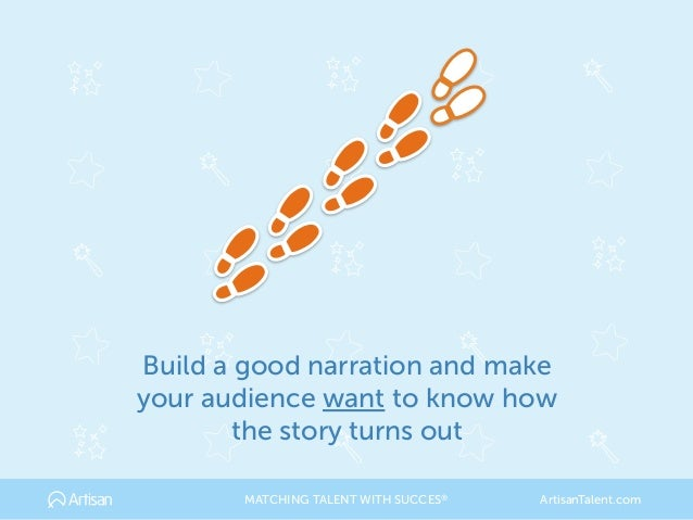 Build a good narration and make your audience want to know how the story turns out MATCHING TALENT WITH SUCCES® ArtisanTal...