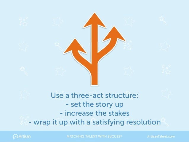 Use a three-act structure: - set the story up - increase the stakes - wrap it up with a satisfying resolution MATCHING TAL...