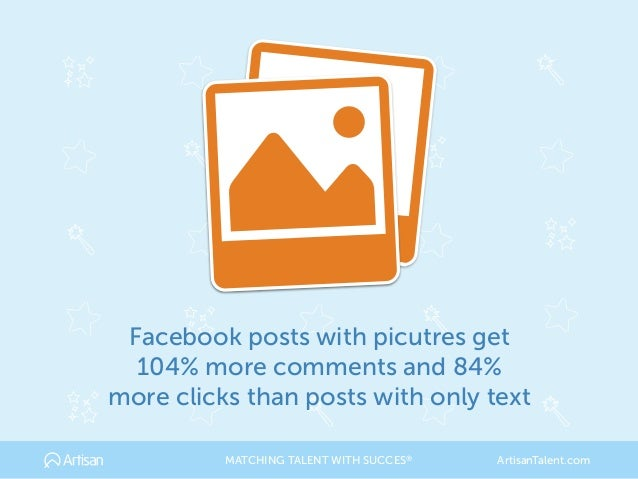 Facebook posts with picutres get 104% more comments and 84% more clicks than posts with only text MATCHING TALENT WITH SUC...