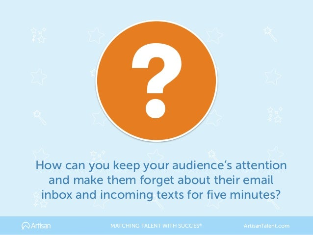 How can you keep your audience's attention and make them forget about their email inbox and incoming texts for five minute...