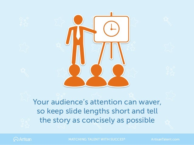 Your audience's attention can waver, so keep slide lengths short and tell the story as concisely as possible MATCHING TALE...