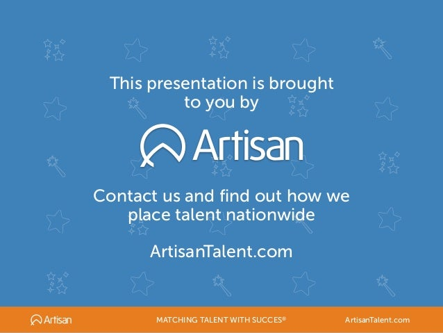 This presentation is brought to you by Contact us and find out how we place talent nationwide ArtisanTalent.com MATCHING T...