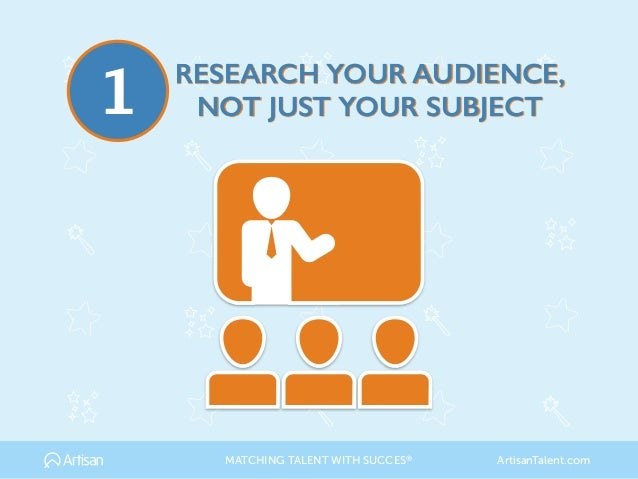RESEARCH YOUR AUDIENCE, NOT JUST YOUR SUBJECT1 MATCHING TALENT WITH SUCCES® ArtisanTalent.com