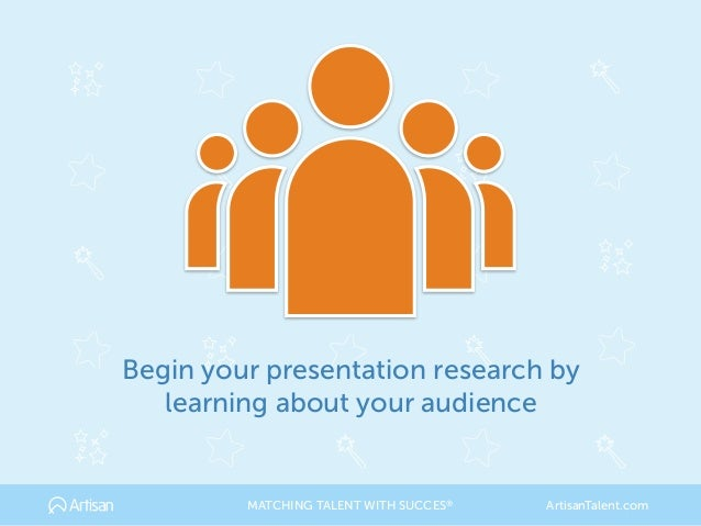 Begin your presentation research by learning about your audience MATCHING TALENT WITH SUCCES® ArtisanTalent.com
