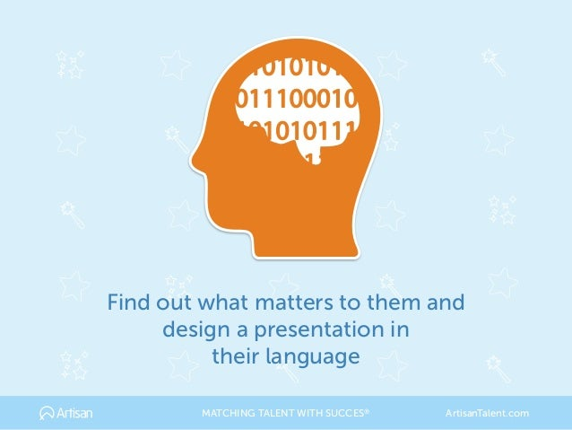 Find out what matters to them and design a presentation in their language MATCHING TALENT WITH SUCCES® ArtisanTalent.com
