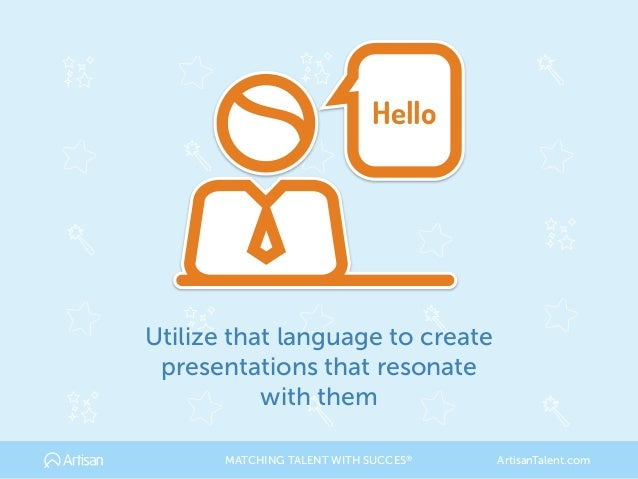 Utilize that language to create presentations that resonate with them Hello MATCHING TALENT WITH SUCCES® ArtisanTalent.com