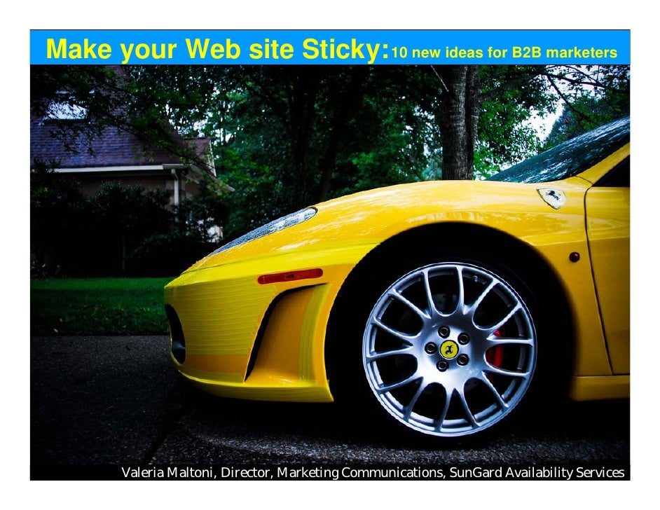 Make your Web site Sticky: 10 new ideas for B2B marketers            Valeria Maltoni, Director, Marketing Communications, ...