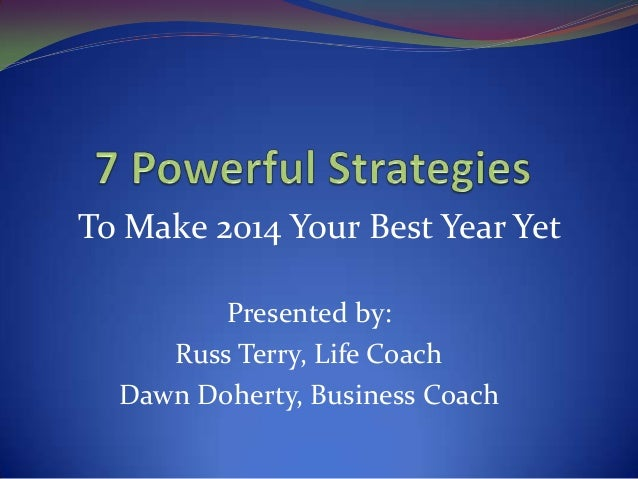 To Make 2014 Your Best Year Yet Presented by: Russ Terry, Life Coach Dawn Doherty, Business Coach