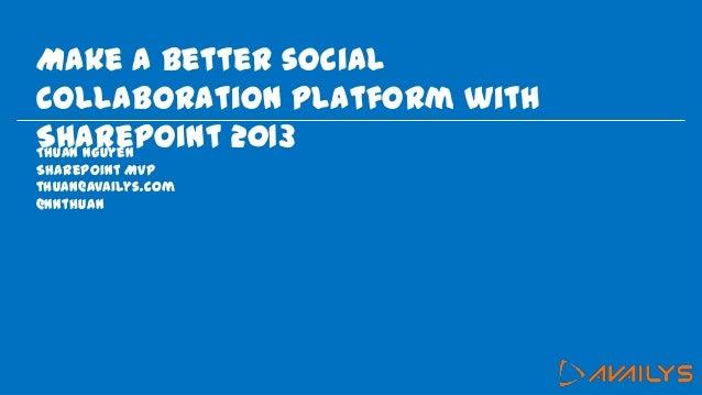 Make a better socialcollaboration platform withSharePoint 2013Thuan NguyenSharePoint MVPthuan@availys.com@nnthuan