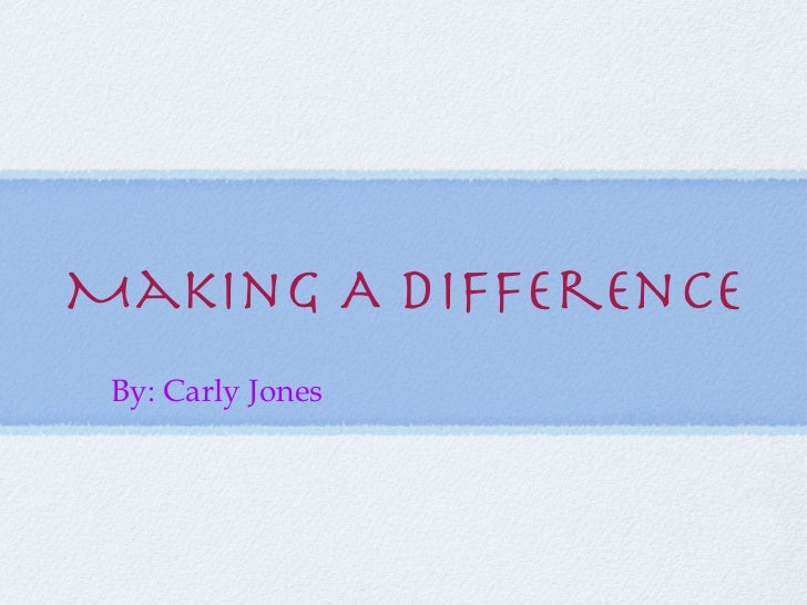 Making A Difference By: Carly Jones