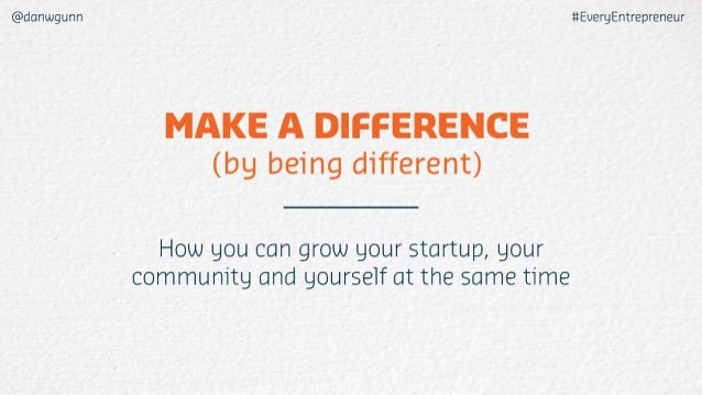 @danwgunn 1tEveryEntrepreneur  (by being di'fferent)  How you can grow your startup,  your community and yourself at the s...