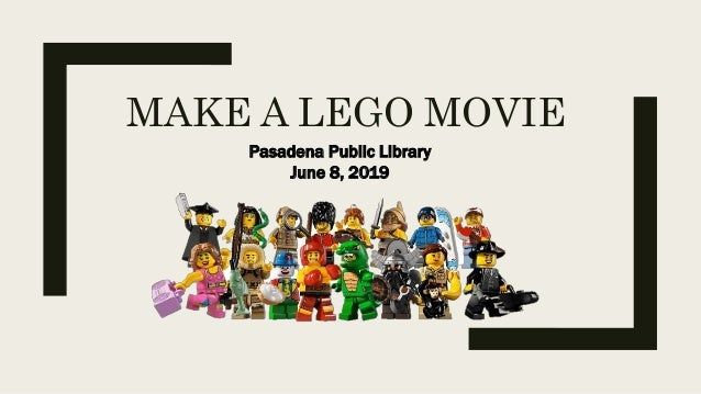 MAKE A LEGO MOVIE Pasadena Public Library June 8, 2019