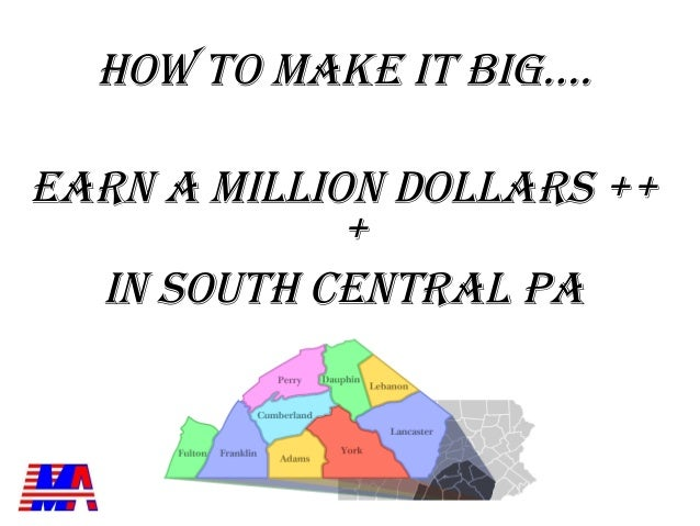 HOW TO MAKE IT BIG….EARN A MILLION DOLLARS ++             +  IN SOUTH CENTRAL PA