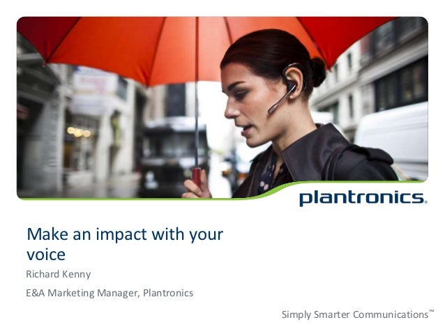 Make an impact with yourvoiceRichard KennyE&A Marketing Manager, Plantronics                                     Simply Sm...