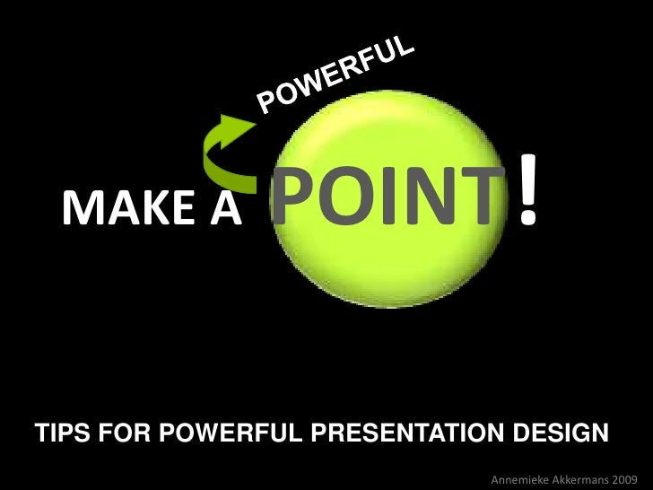MAKE A        POINT !TIPS FOR POWERFUL PRESENTATION DESIGN                             Annemieke Akkermans 2009