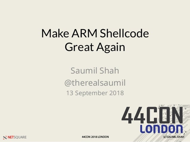 NETSQUARE (c) SAUMIL SHAH44CON 2018 LONDON Make ARM Shellcode Great Again Saumil Shah @therealsaumil 13 September 2018