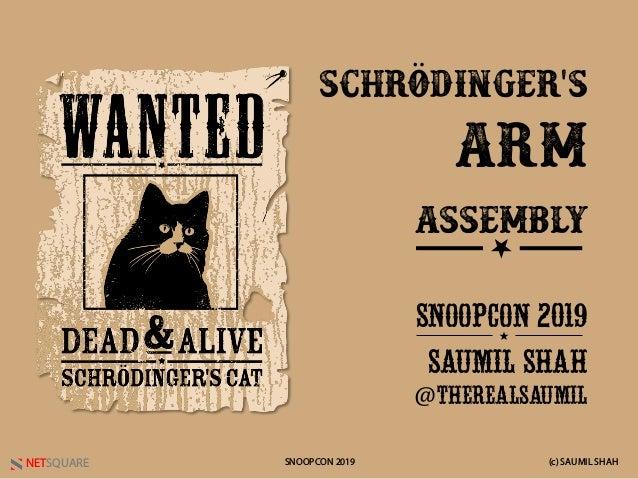 NETSQUARE (c) SAUMIL SHAHSNOOPCON 2019 Schrödinger's Arm Assembly SNOOPCON 2019 SAUMIL SHAH @THEREALSAUMIL ★ ★