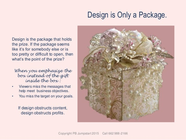 Design is Only a Package. Design is the package that holds the prize. If the package seems like it's for somebody else or ...