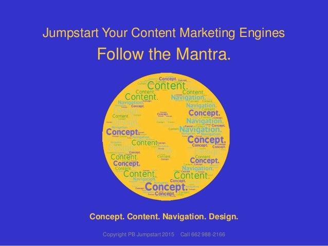 Jumpstart Your Content Marketing Engines Follow the Mantra. Copyright PB Jumpstart 2015 Call 662 988-2166 Concept. Content...