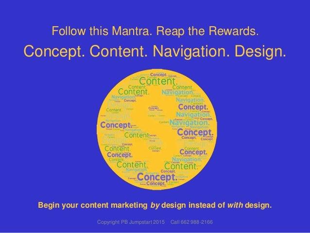 Follow this Mantra. Reap the Rewards. Concept. Content. Navigation. Design. Copyright PB Jumpstart 2015 Call 662 988-2166 ...