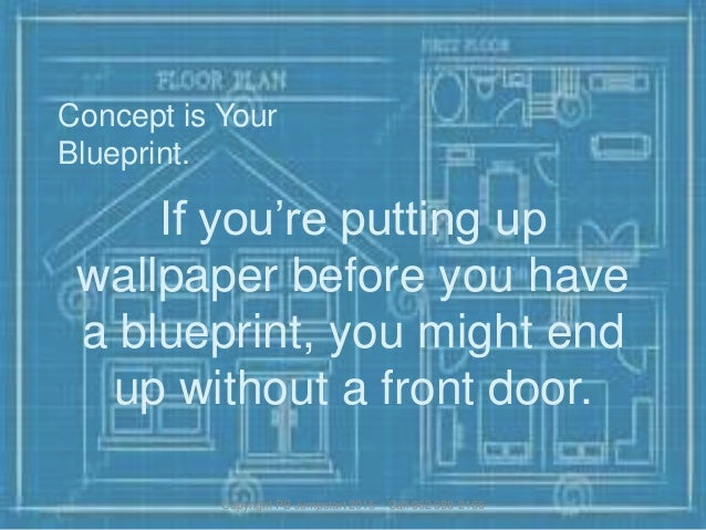 Concept is Your Blueprint. If you're putting up wallpaper before you have a blueprint, you might end up without a front do...