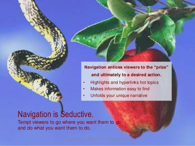Navigation is Seductive. Tempt viewers to go where you want them to go and do what you want them to do. Navigation entices...