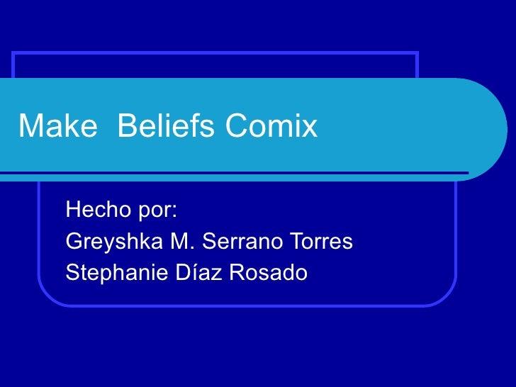 Make  Beliefs Comix Hecho por: Greyshka M. Serrano Torres Stephanie Díaz Rosado