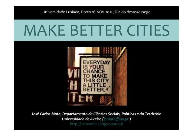 Universidade Lusíada, Porto 16 NOV 2012, Dia do desassossegoMAKE BETTER CITIES José Carlos Mota, Departamento de Ciências ...