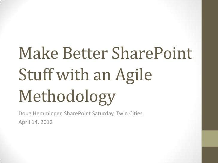 Make Better SharePointStuff with an AgileMethodologyDoug Hemminger, SharePoint Saturday, Twin CitiesApril 14, 2012