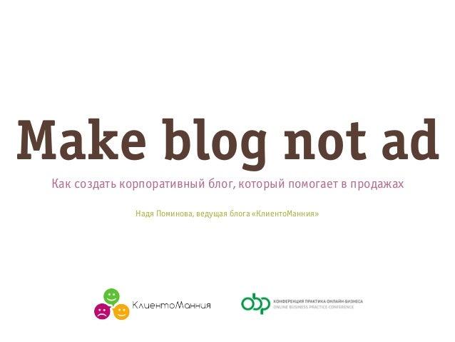 Make blog not ad Как создать корпоративный блог, который помогает в продажах Надя Поминова, ведущая блога «КлиентоМанния»