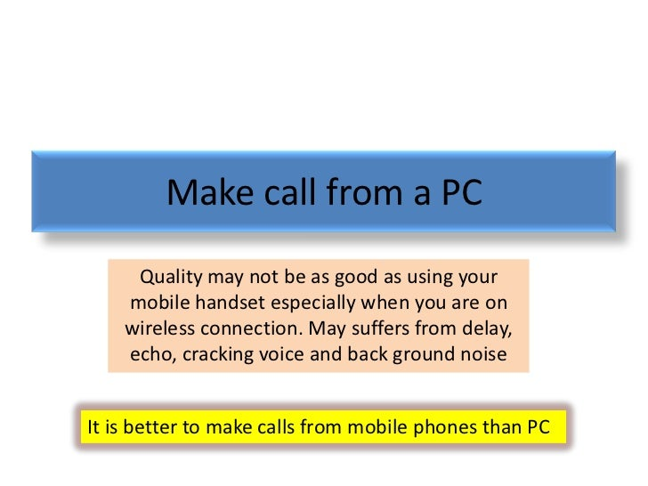 Make call from a PC     Quality may not be as good as using your    mobile handset especially when you are on    wireless ...