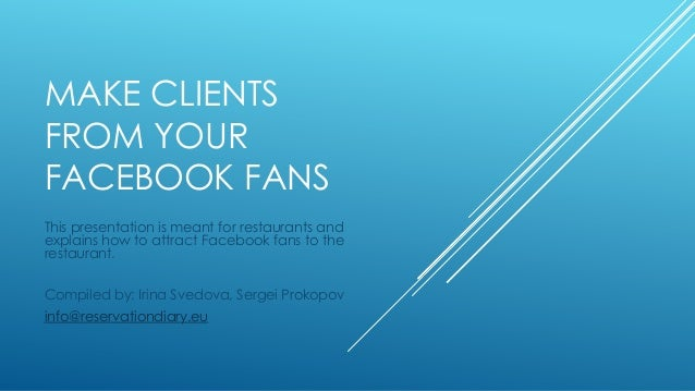 MAKE CLIENTS FROM YOUR FACEBOOK FANS This presentation is meant for restaurants and explains how to attract Facebook fans ...