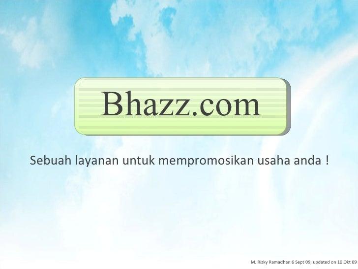 Bhazz.com <ul><li>Sebuah layanan untuk mempromosikan usaha anda ! </li></ul>M. Rizky Ramadhan 6 Sept 09, updated on 10 Okt...