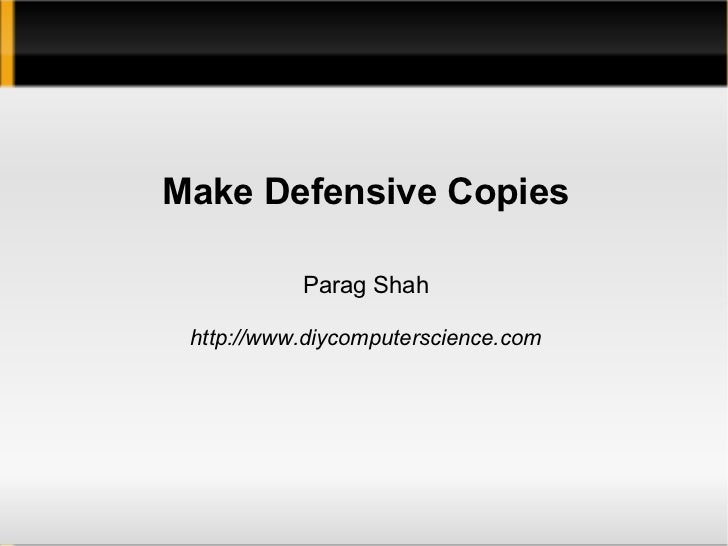 Make Defensive Copies           Parag Shah http://www.diycomputerscience.com